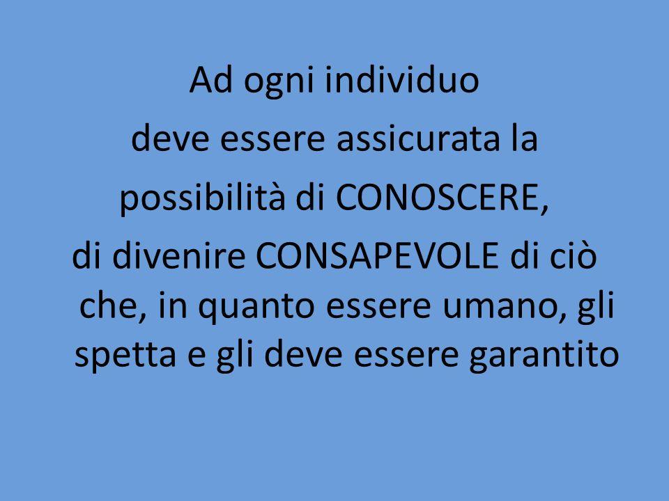 Ad ogni individuo deve essere assicurata la possibilità di CONOSCERE, di divenire CONSAPEVOLE di ciò che, in quanto essere umano, gli spetta e gli dev