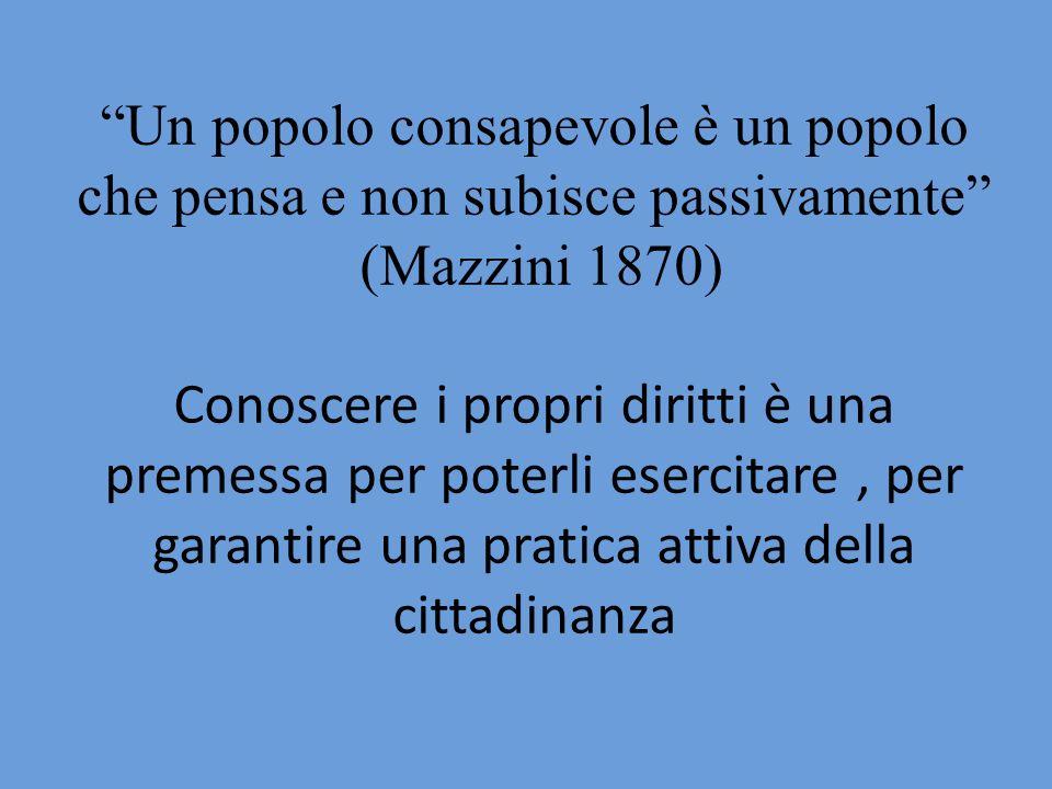 Un popolo consapevole è un popolo che pensa e non subisce passivamente (Mazzini 1870) Conoscere i propri diritti è una premessa per poterli esercitare