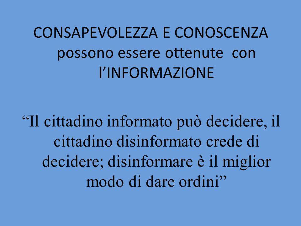 CONSAPEVOLEZZA E CONOSCENZA possono essere ottenute con lINFORMAZIONE Il cittadino informato può decidere, il cittadino disinformato crede di decidere