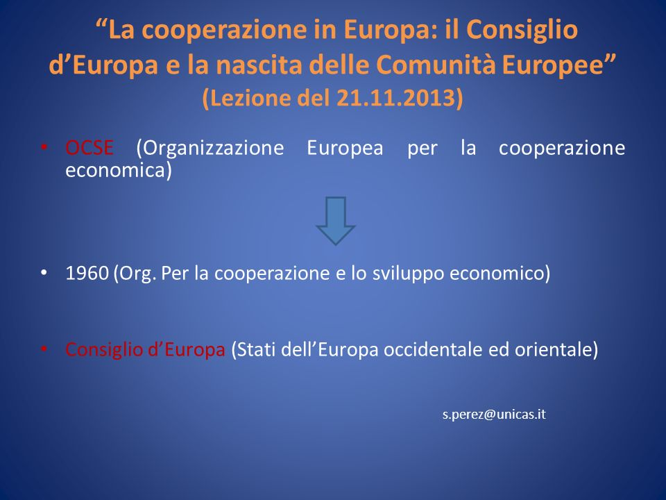 La cooperazione in Europa: il Consiglio dEuropa e la nascita delle Comunità Europee (Lezione del 21.11.2013) OCSE (Organizzazione Europea per la cooperazione economica) 1960 (Org.