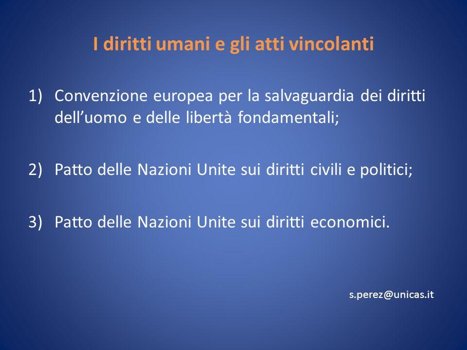 I diritti umani e gli atti vincolanti 1)Convenzione europea per la salvaguardia dei diritti delluomo e delle libertà fondamentali; 2)Patto delle Nazioni Unite sui diritti civili e politici; 3)Patto delle Nazioni Unite sui diritti economici.