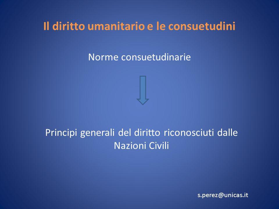 Il diritto umanitario e le consuetudini Norme consuetudinarie Principi generali del diritto riconosciuti dalle Nazioni Civili s.perez@unicas.it