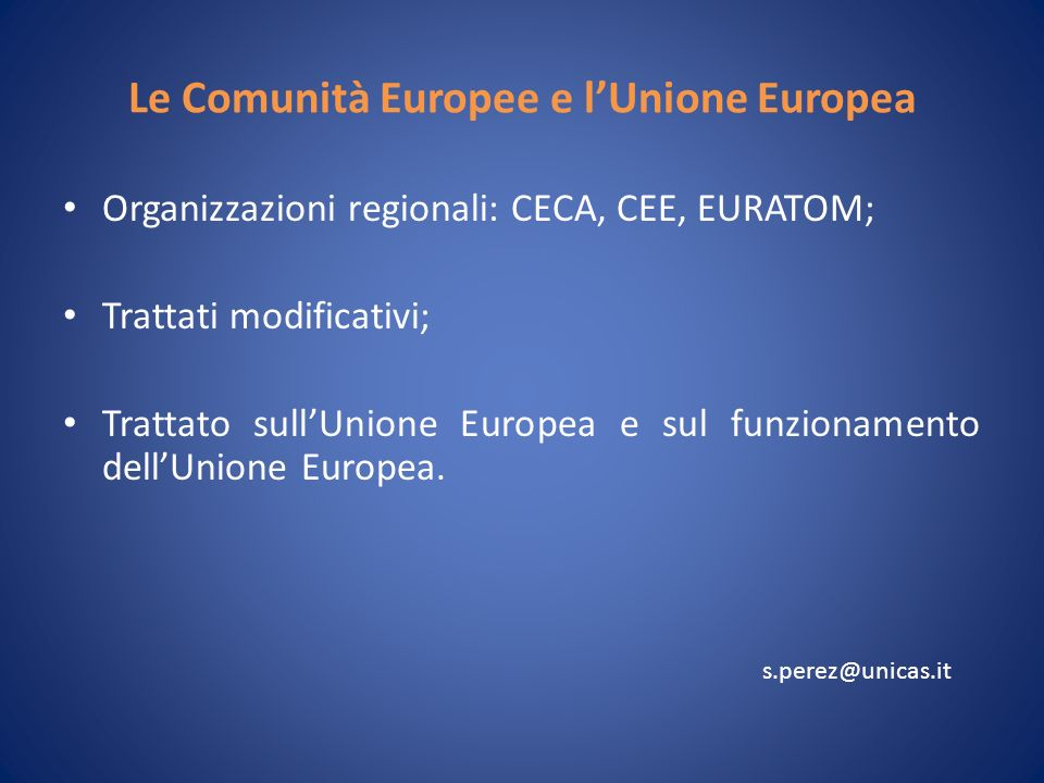 Le Comunità Europee e lUnione Europea Organizzazioni regionali: CECA, CEE, EURATOM; Trattati modificativi; Trattato sullUnione Europea e sul funzionamento dellUnione Europea.
