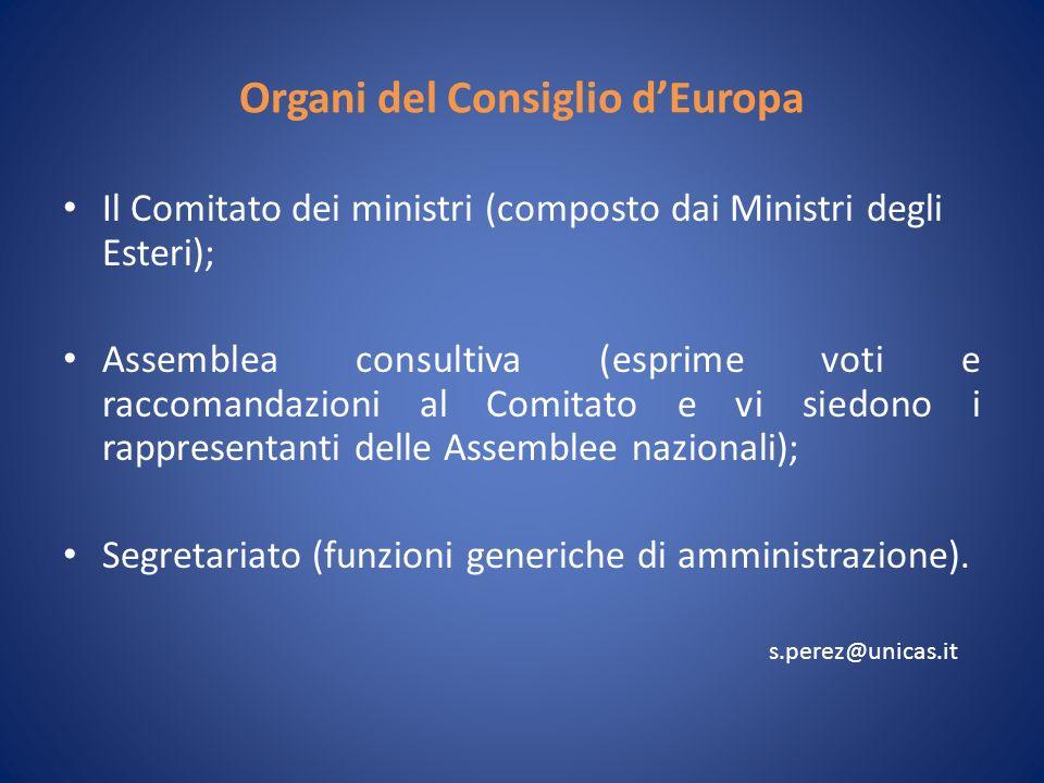 Organi del Consiglio dEuropa Il Comitato dei ministri (composto dai Ministri degli Esteri); Assemblea consultiva (esprime voti e raccomandazioni al Comitato e vi siedono i rappresentanti delle Assemblee nazionali); Segretariato (funzioni generiche di amministrazione).