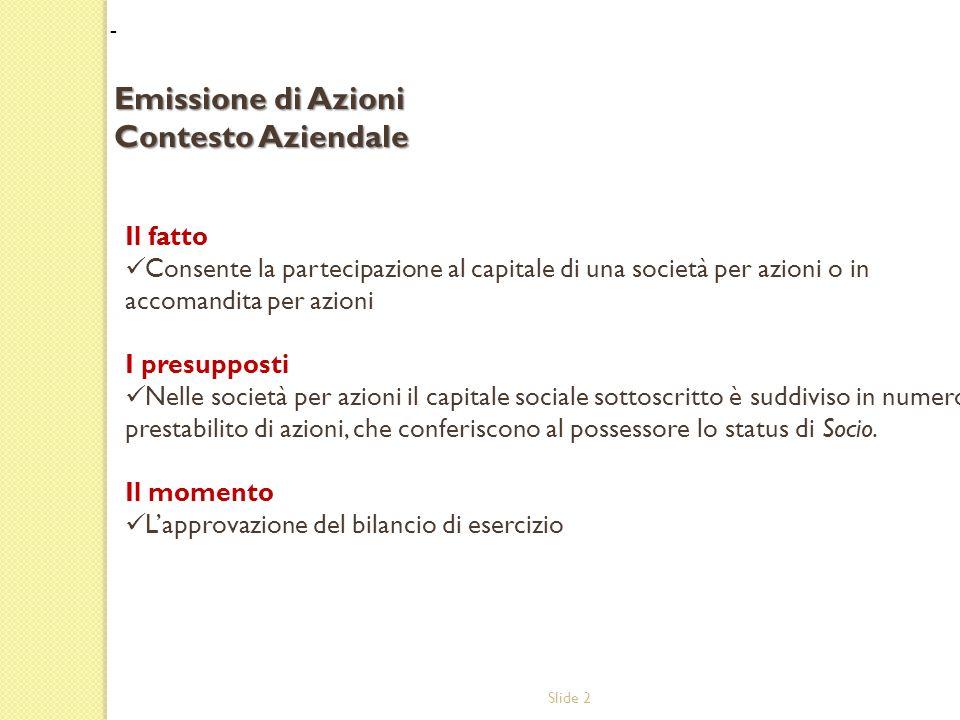Slide 2 Il fatto Consente la partecipazione al capitale di una società per azioni o in accomandita per azioni I presupposti Nelle società per azioni il capitale sociale sottoscritto è suddiviso in numero prestabilito di azioni, che conferiscono al possessore lo status di Socio.