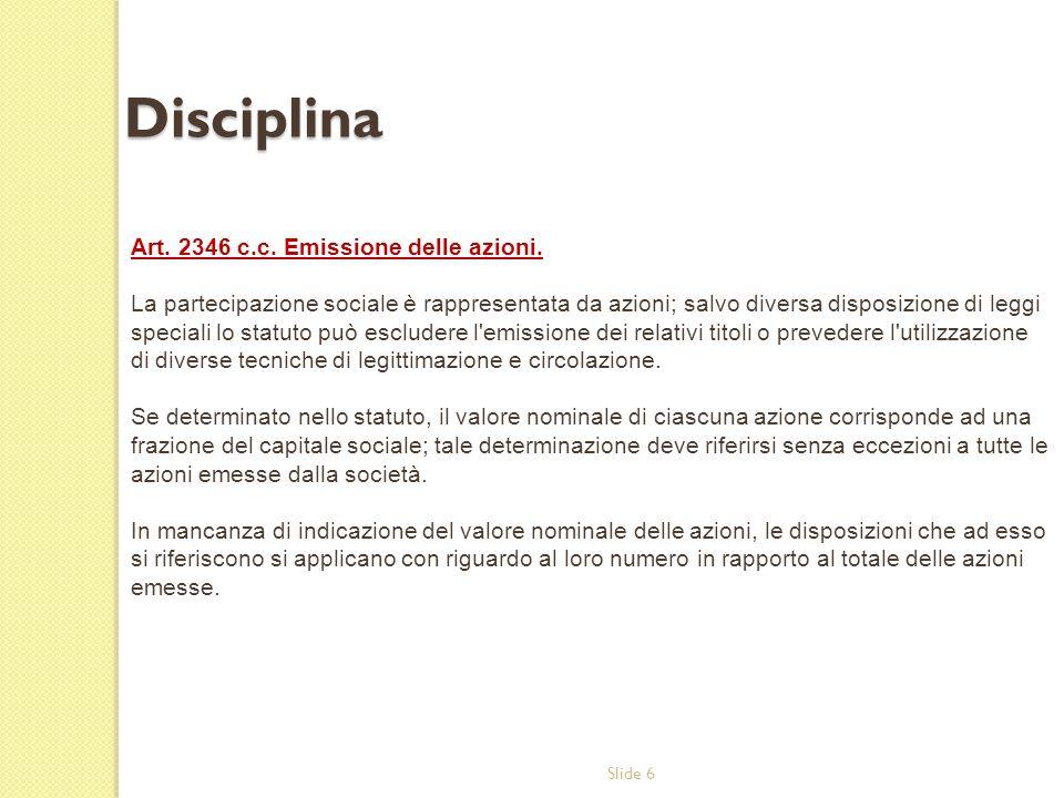 Slide 6 Disciplina Art. 2346 c.c. Emissione delle azioni. La partecipazione sociale è rappresentata da azioni; salvo diversa disposizione di leggi spe