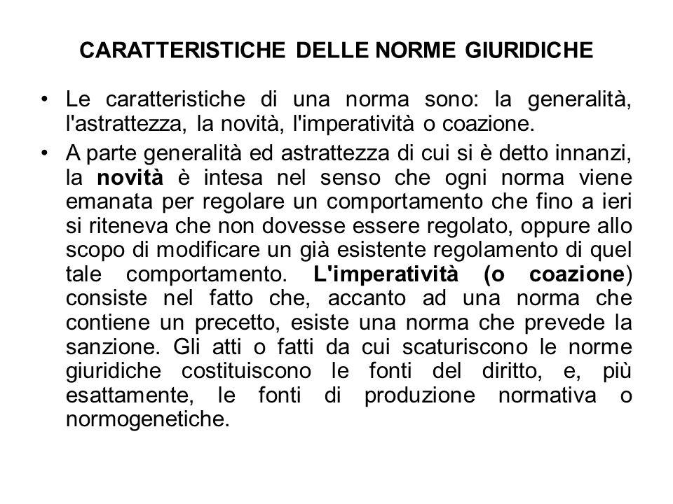 CARATTERISTICHE DELLE NORME GIURIDICHE Le caratteristiche di una norma sono: la generalità, l'astrattezza, la novità, l'imperatività o coazione. A par