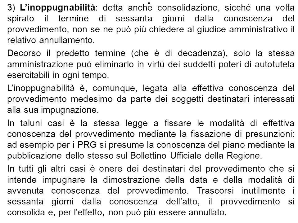 . 3) Linoppugnabilità: detta anche consolidazione, sicché una volta spirato il termine di sessanta giorni dalla conoscenza del provvedimento, non se n