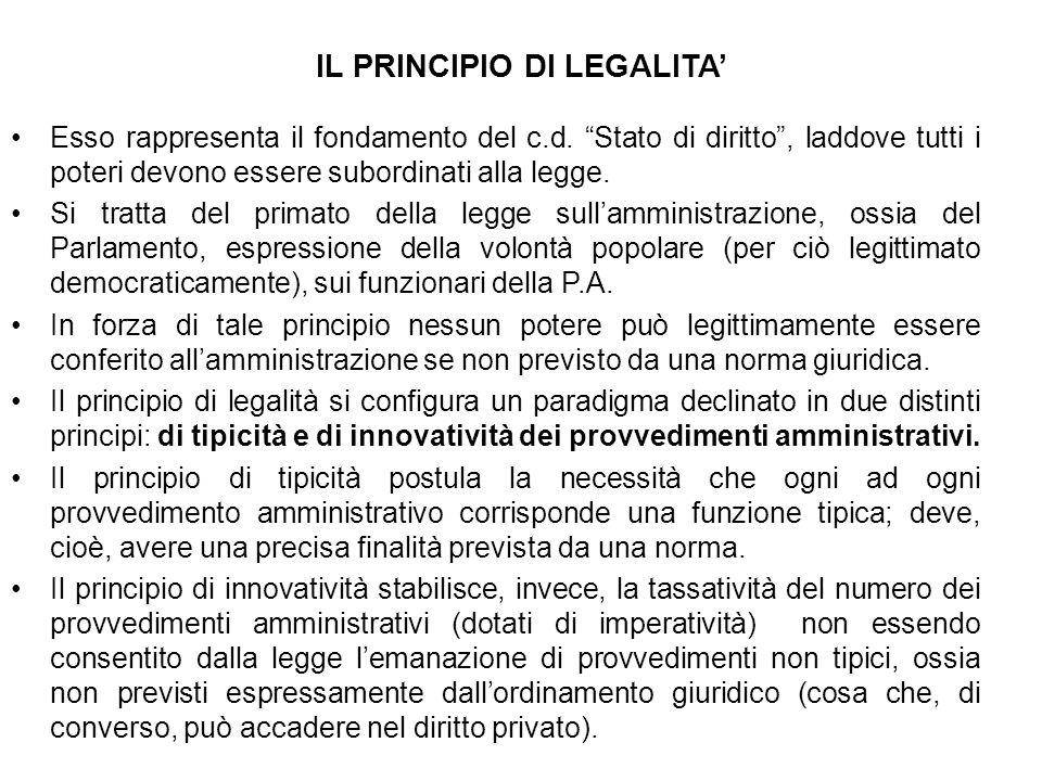 IL PRINCIPIO DI LEGALITA Esso rappresenta il fondamento del c.d. Stato di diritto, laddove tutti i poteri devono essere subordinati alla legge. Si tra