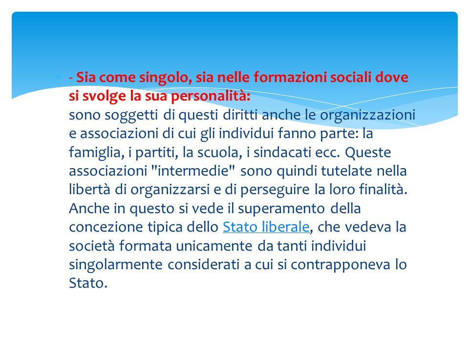 - Sia come singolo, sia nelle formazioni sociali dove si svolge la sua personalità: sono soggetti di questi diritti anche le organizzazioni e associaz
