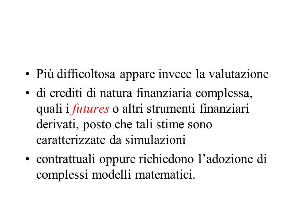 Più difficoltosa appare invece la valutazione di crediti di natura finanziaria complessa, quali i futures o altri strumenti finanziari derivati, posto