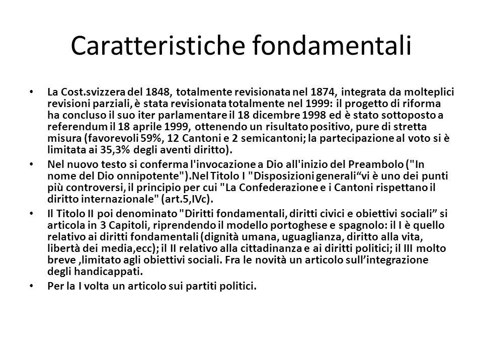Caratteristiche fondamentali La Cost.svizzera del 1848, totalmente revisionata nel 1874, integrata da molteplici revisioni parziali, è stata revisionata totalmente nel 1999: il progetto di riforma ha concluso il suo iter parlamentare il 18 dicembre 1998 ed è stato sottoposto a referendum il 18 aprile 1999, ottenendo un risultato positivo, pure di stretta misura (favorevoli 59%, 12 Cantoni e 2 semicantoni; la partecipazione al voto si è limitata ai 35,3% degli aventi diritto).