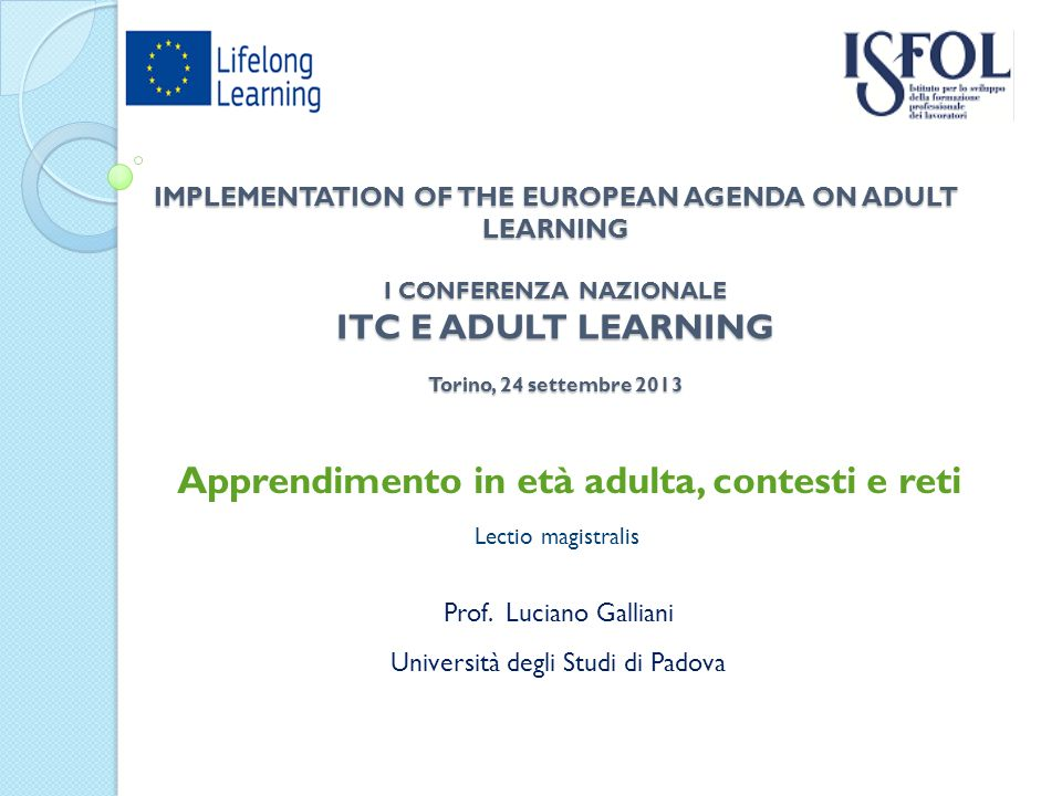 IMPLEMENTATION OF THE EUROPEAN AGENDA ON ADULT LEARNING I CONFERENZA NAZIONALE ITC E ADULT LEARNING Torino, 24 settembre 2013 Apprendimento in età adulta, contesti e reti Prof.