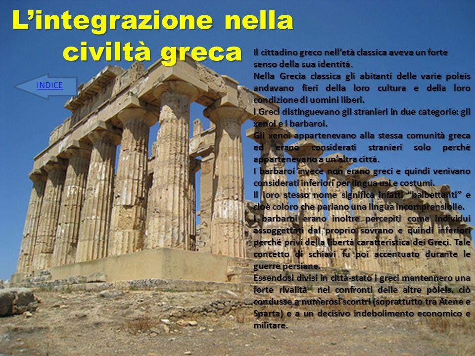 Lintegrazione nella civiltà greca Il cittadino greco nelletà classica aveva un forte senso della sua identità. Nella Grecia classica gli abitanti dell