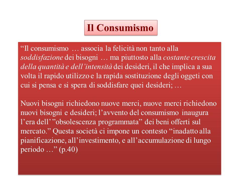 Il consumismo … associa la felicità non tanto alla soddisfazione dei bisogni … ma piuttosto alla costante crescita della quantità e dellintensità dei