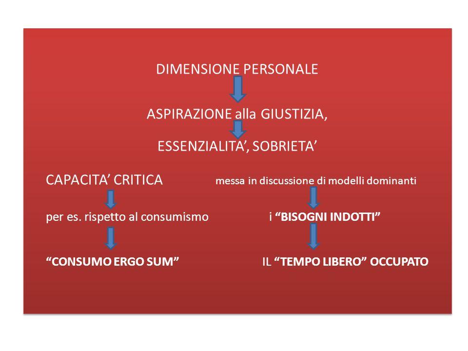 DIMENSIONE PERSONALE ASPIRAZIONE alla GIUSTIZIA, ESSENZIALITA, SOBRIETA CAPACITA CRITICA messa in discussione di modelli dominanti per es.