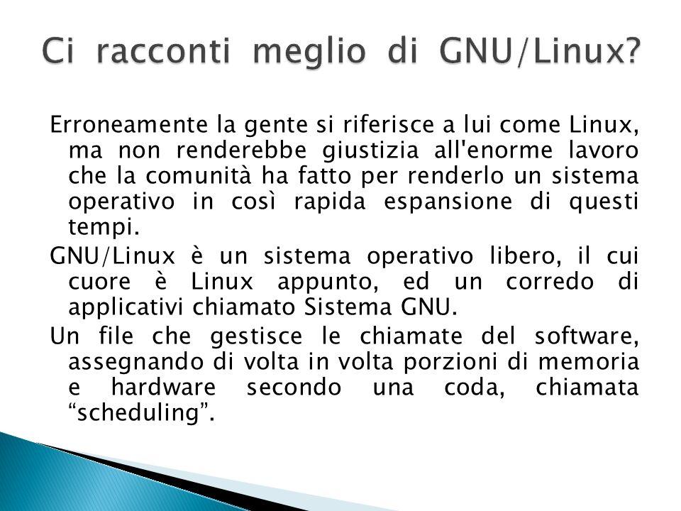 Erroneamente la gente si riferisce a lui come Linux, ma non renderebbe giustizia all'enorme lavoro che la comunità ha fatto per renderlo un sistema op