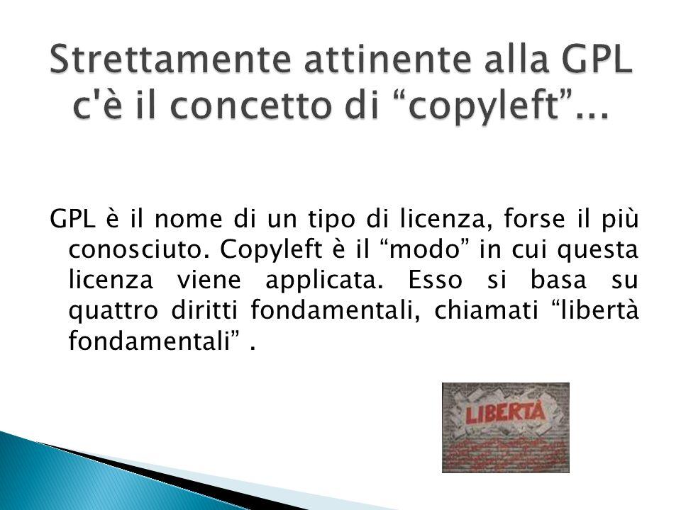GPL è il nome di un tipo di licenza, forse il più conosciuto. Copyleft è il modo in cui questa licenza viene applicata. Esso si basa su quattro diritt