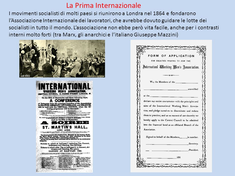 La Prima Internazionale I movimenti socialisti di molti paesi si riunirono a Londra nel 1864 e fondarono lAssociazione Internazionale dei lavoratori,
