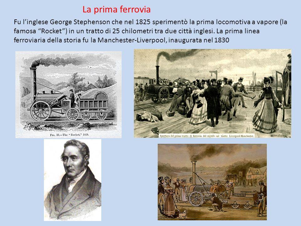 La prima ferrovia Fu linglese George Stephenson che nel 1825 sperimentò la prima locomotiva a vapore (la famosa Rocket) in un tratto di 25 chilometri