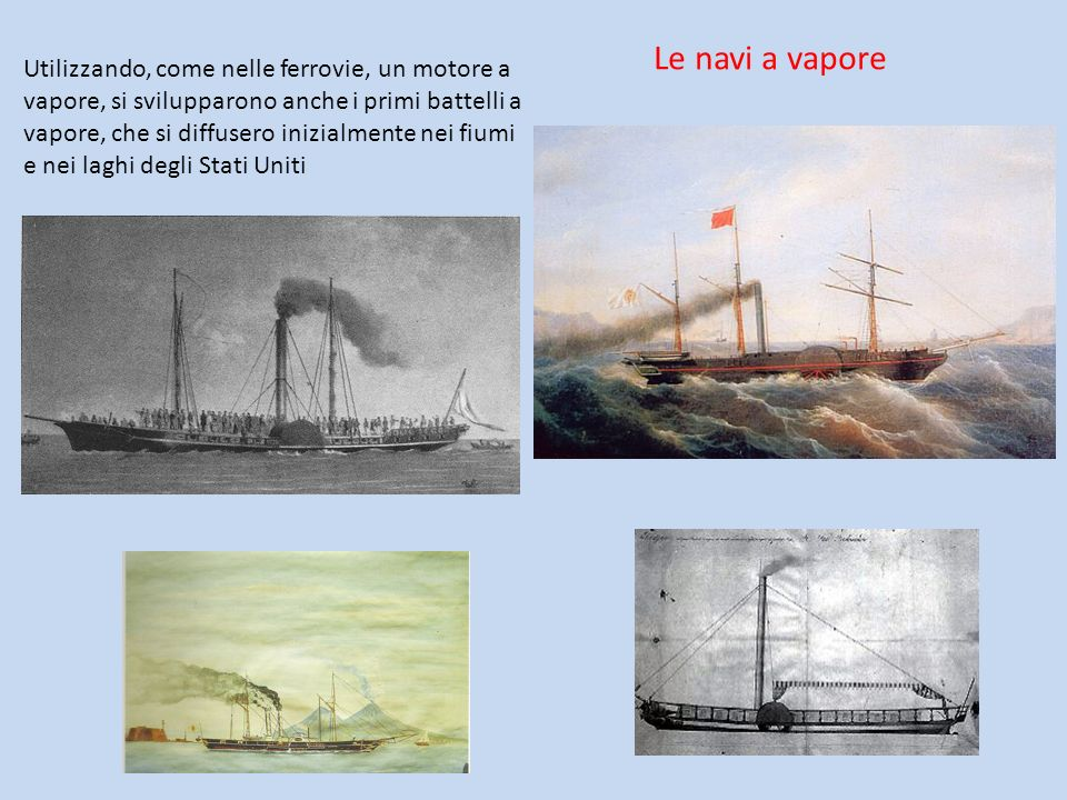 Utilizzando, come nelle ferrovie, un motore a vapore, si svilupparono anche i primi battelli a vapore, che si diffusero inizialmente nei fiumi e nei l
