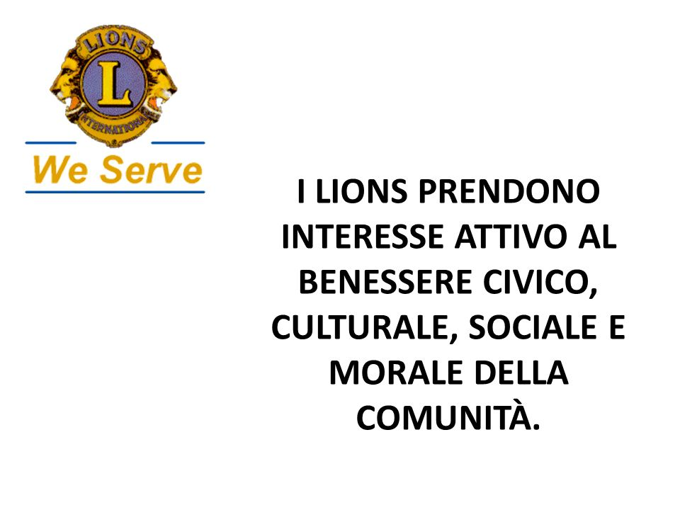 I LIONS PRENDONO INTERESSE ATTIVO AL BENESSERE CIVICO, CULTURALE, SOCIALE E MORALE DELLA COMUNITÀ.
