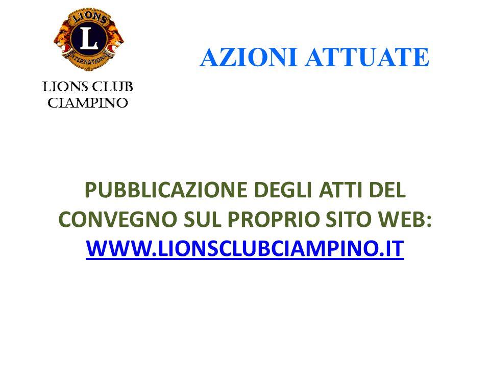 PUBBLICAZIONE DEGLI ATTI DEL CONVEGNO SUL PROPRIO SITO WEB: WWW.LIONSCLUBCIAMPINO.IT WWW.LIONSCLUBCIAMPINO.IT AZIONI ATTUATE LIONS CLUB CIAMPINO