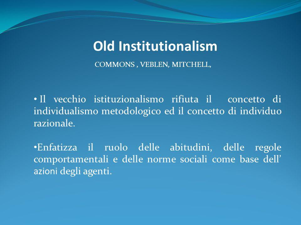 Old Institutionalism COMMONS, VEBLEN, MITCHELL, Il vecchio istituzionalismo rifiuta il concetto di individualismo metodologico ed il concetto di individuo razionale.