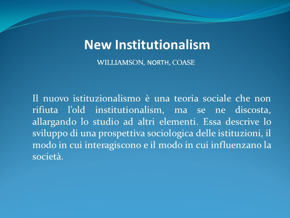 New Institutionalism WILLIAMSON, NORTH, COASE Il nuovo istituzionalismo è una teoria sociale che non rifiuta lold institutionalism, ma se ne discosta, allargando lo studio ad altri elementi.