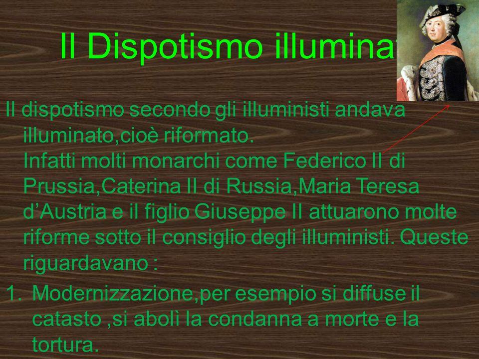 Il Dispotismo illuminato Il dispotismo secondo gli illuministi andava illuminato,cioè riformato. Infatti molti monarchi come Federico II di Prussia,Ca