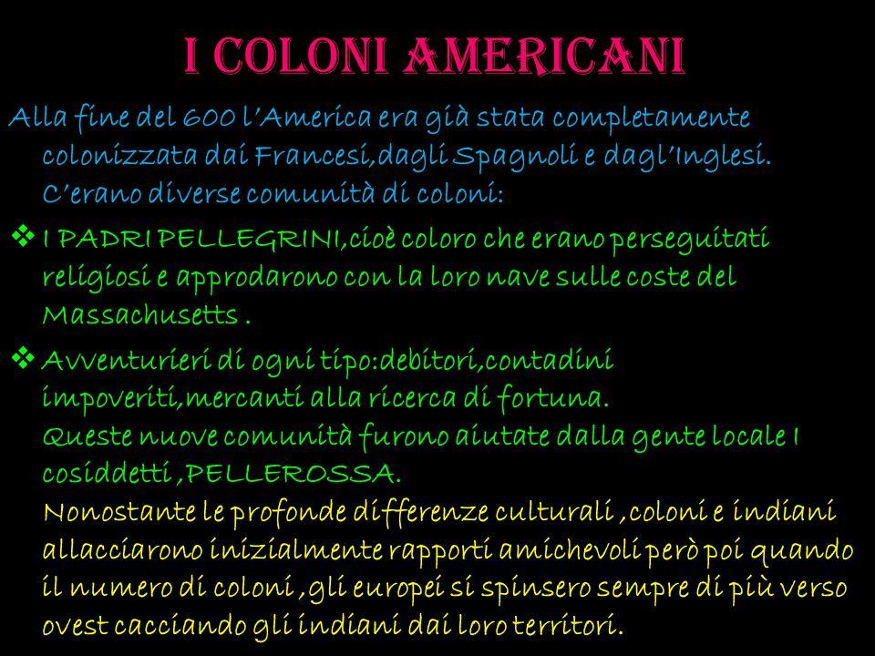 I coloni americani Alla fine del 600 lAmerica era già stata completamente colonizzata dai Francesi,dagli Spagnoli e daglInglesi. Cerano diverse comuni