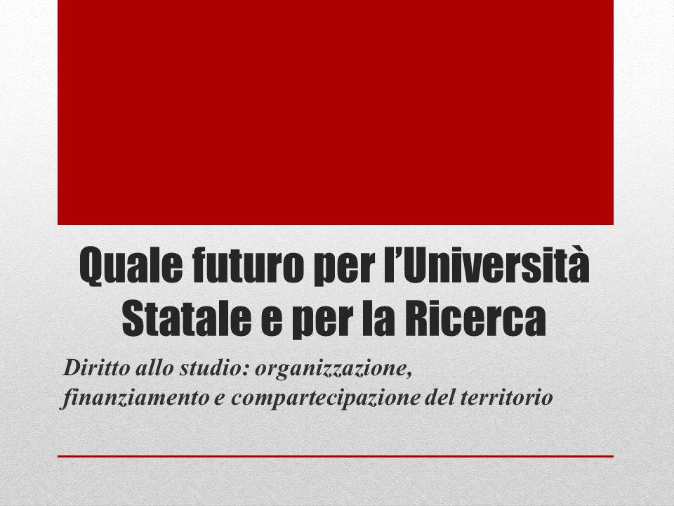Quale futuro per lUniversità Statale e per la Ricerca Diritto allo studio: organizzazione, finanziamento e compartecipazione del territorio