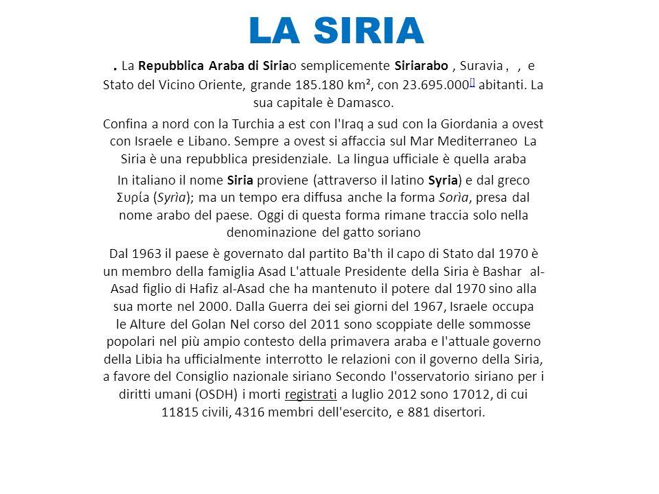 LA SIRIA. La Repubblica Araba di Siriao semplicemente Siriarabo, Suravia,, e Stato del Vicino Oriente, grande 185.180 km², con 23.695.000 [] abitanti.