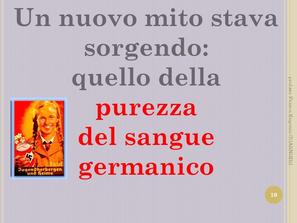 Un nuovo mito stava sorgendo: quello della purezza del sangue germanico 10 prof.ssa Franca Eugenia GUARNIERI