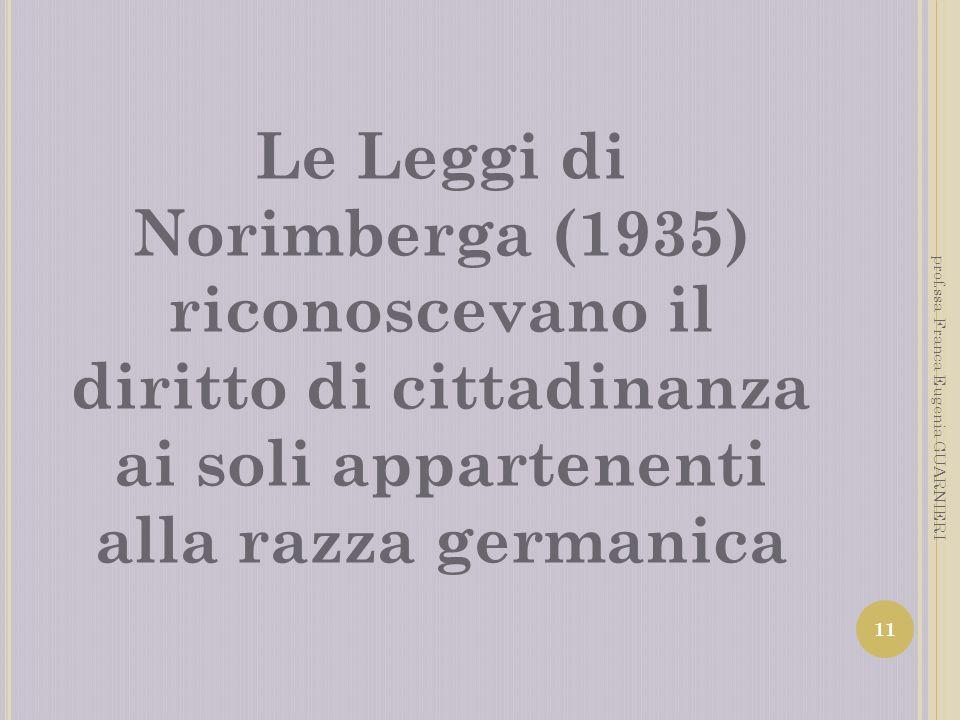 Le Leggi di Norimberga (1935) riconoscevano il diritto di cittadinanza ai soli appartenenti alla razza germanica 11 prof.ssa Franca Eugenia GUARNIERI