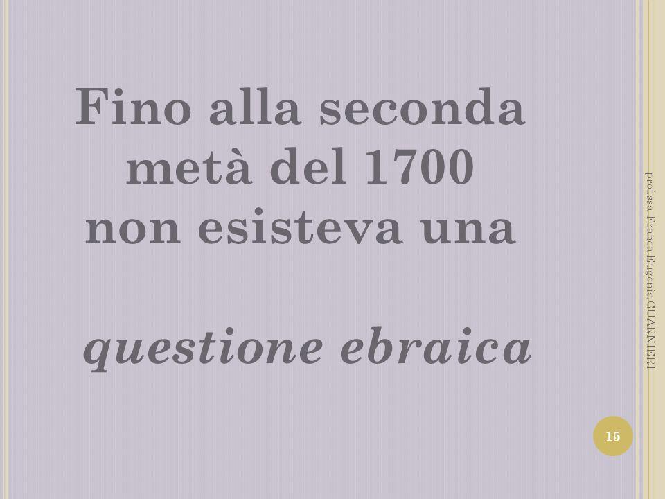 Fino alla seconda metà del 1700 non esisteva una questione ebraica 15 prof.ssa Franca Eugenia GUARNIERI