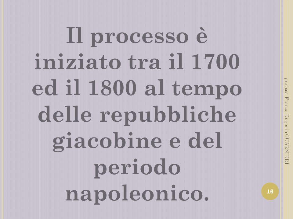 Il processo è iniziato tra il 1700 ed il 1800 al tempo delle repubbliche giacobine e del periodo napoleonico. 16 prof.ssa Franca Eugenia GUARNIERI