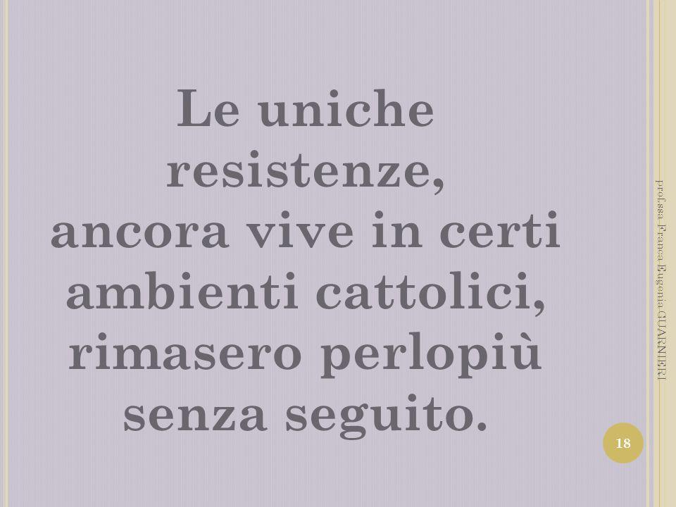 Le uniche resistenze, ancora vive in certi ambienti cattolici, rimasero perlopiù senza seguito. 18 prof.ssa Franca Eugenia GUARNIERI