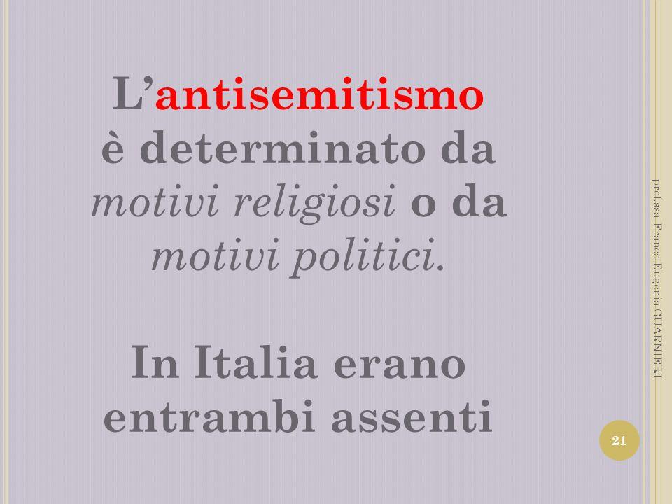 Lantisemitismo è determinato da motivi religiosi o da motivi politici. In Italia erano entrambi assenti 21 prof.ssa Franca Eugenia GUARNIERI
