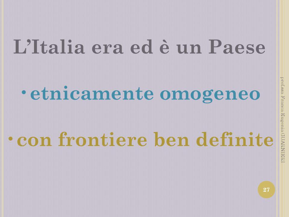 LItalia era ed è un Paese etnicamente omogeneo con frontiere ben definite 27 prof.ssa Franca Eugenia GUARNIERI