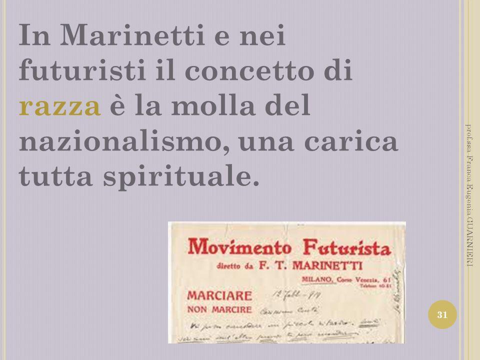 In Marinetti e nei futuristi il concetto di razza è la molla del nazionalismo, una carica tutta spirituale. 31 prof.ssa Franca Eugenia GUARNIERI
