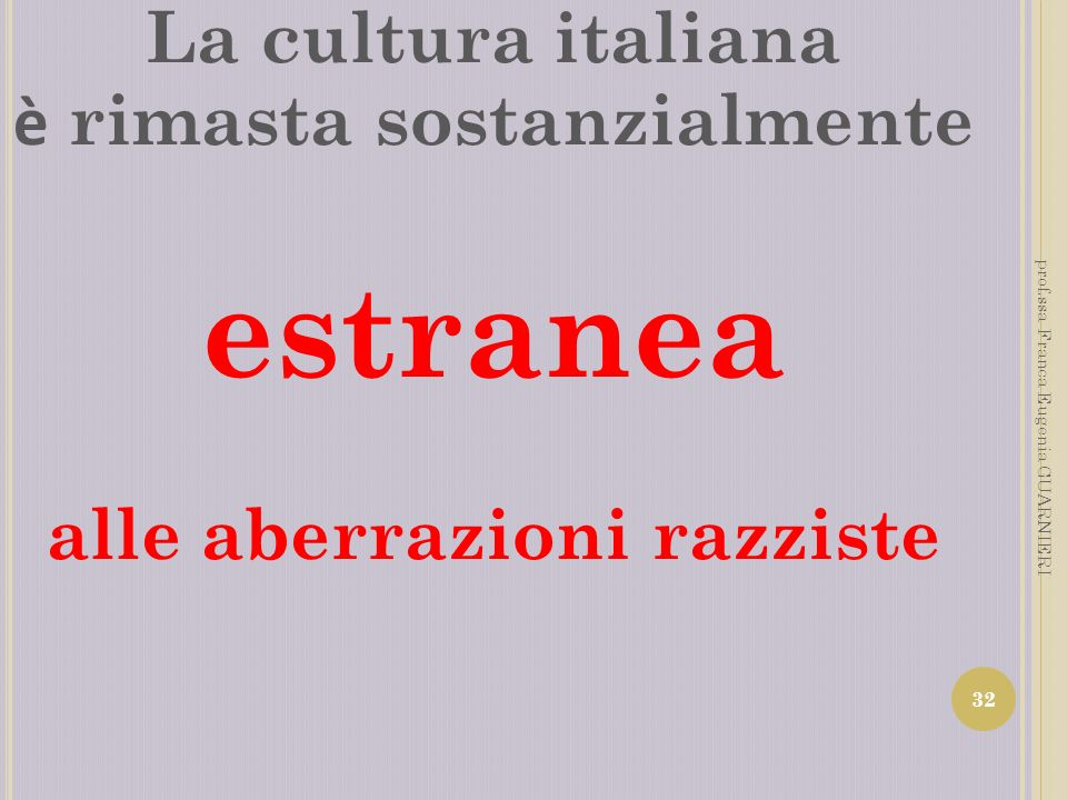 La cultura italiana è rimasta sostanzialmente estranea alle aberrazioni razziste 32 prof.ssa Franca Eugenia GUARNIERI