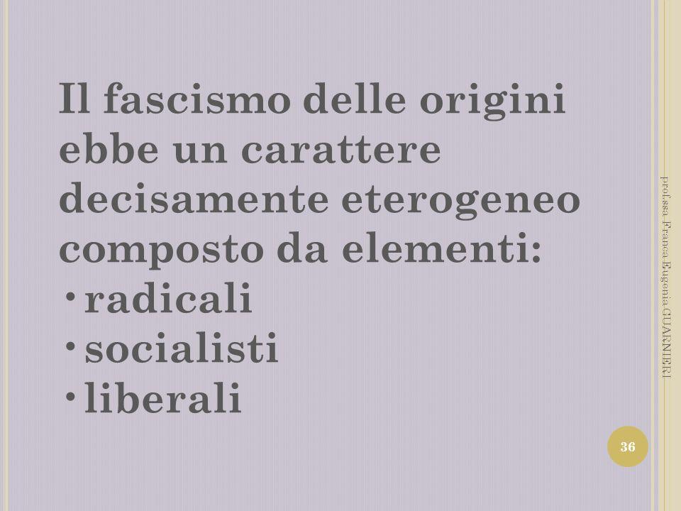 Il fascismo delle origini ebbe un carattere decisamente eterogeneo composto da elementi: radicali socialisti liberali 36 prof.ssa Franca Eugenia GUARN