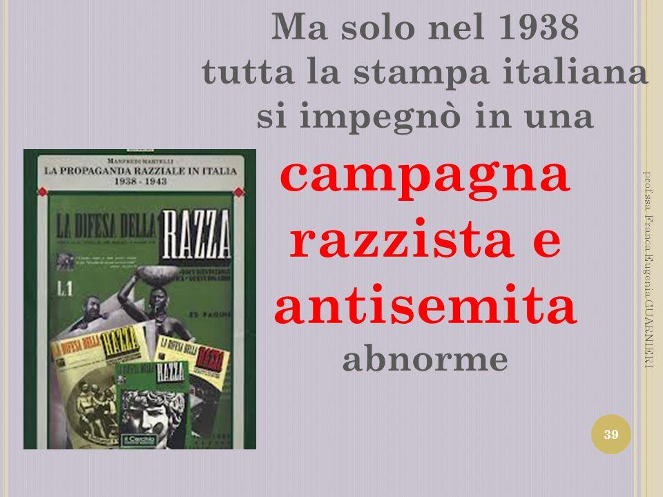 Ma solo nel 1938 tutta la stampa italiana si impegnò in una campagna razzista e antisemita abnorme 39 prof.ssa Franca Eugenia GUARNIERI