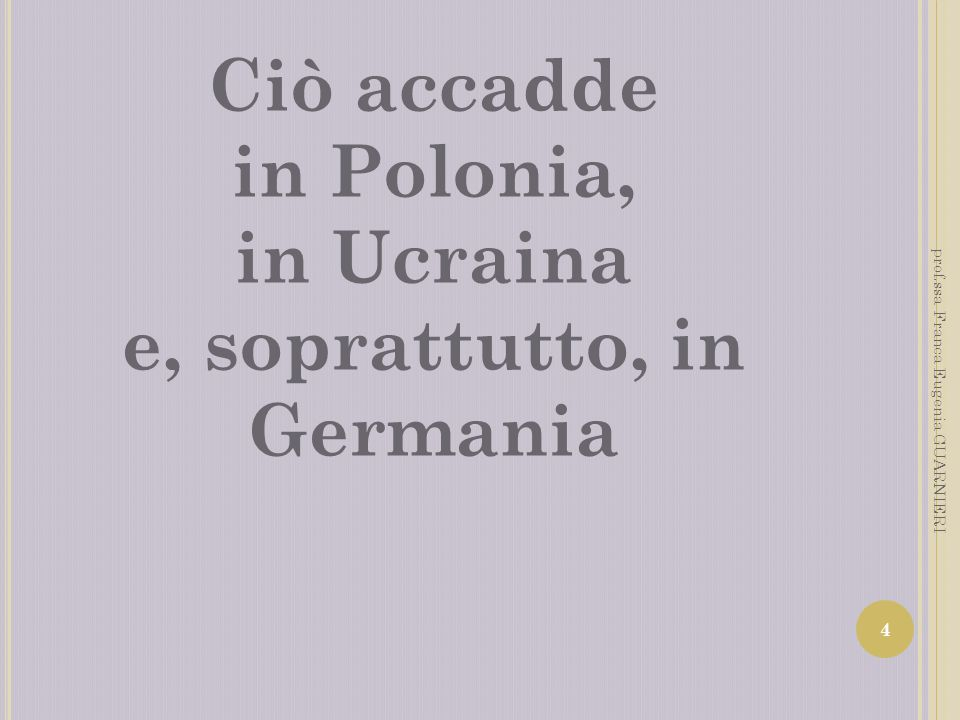 Ciò accadde in Polonia, in Ucraina e, soprattutto, in Germania 4 prof.ssa Franca Eugenia GUARNIERI