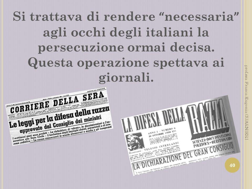 Si trattava di rendere necessaria agli occhi degli italiani la persecuzione ormai decisa. Questa operazione spettava ai giornali. 40 prof.ssa Franca E