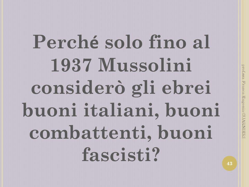 Perch é solo fino al 1937 Mussolini considerò gli ebrei buoni italiani, buoni combattenti, buoni fascisti? 43 prof.ssa Franca Eugenia GUARNIERI