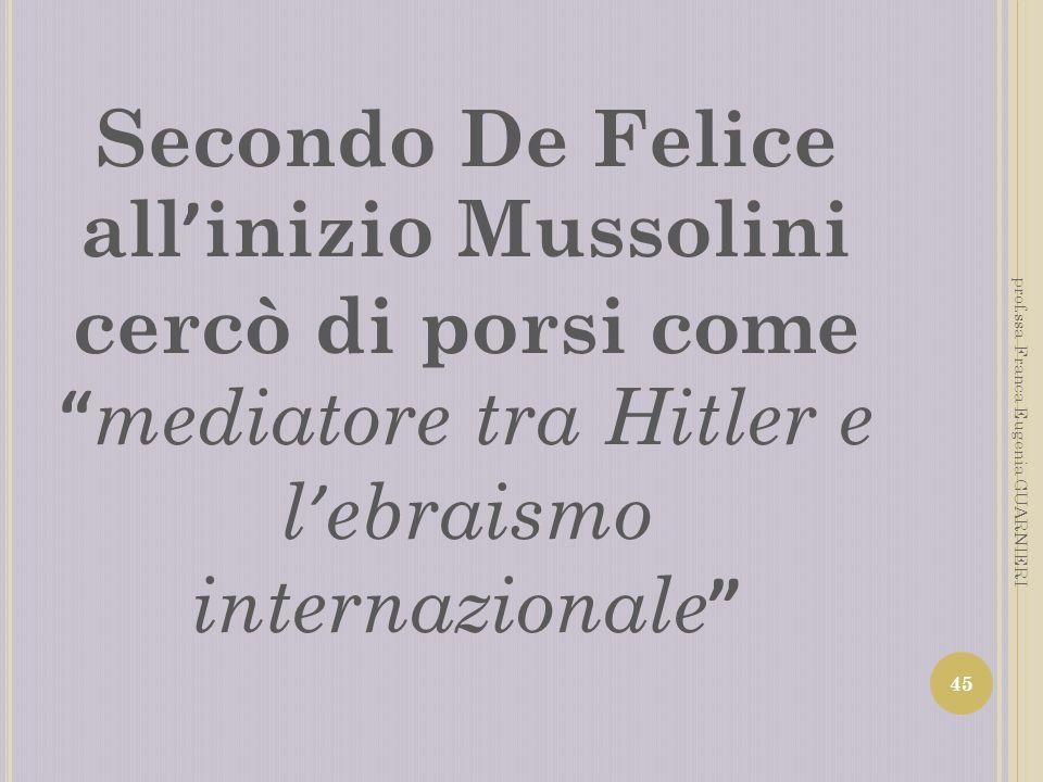 Secondo De Felice all inizio Mussolini cercò di porsi come mediatore tra Hitler e l ebraismo internazionale 45 prof.ssa Franca Eugenia GUARNIERI
