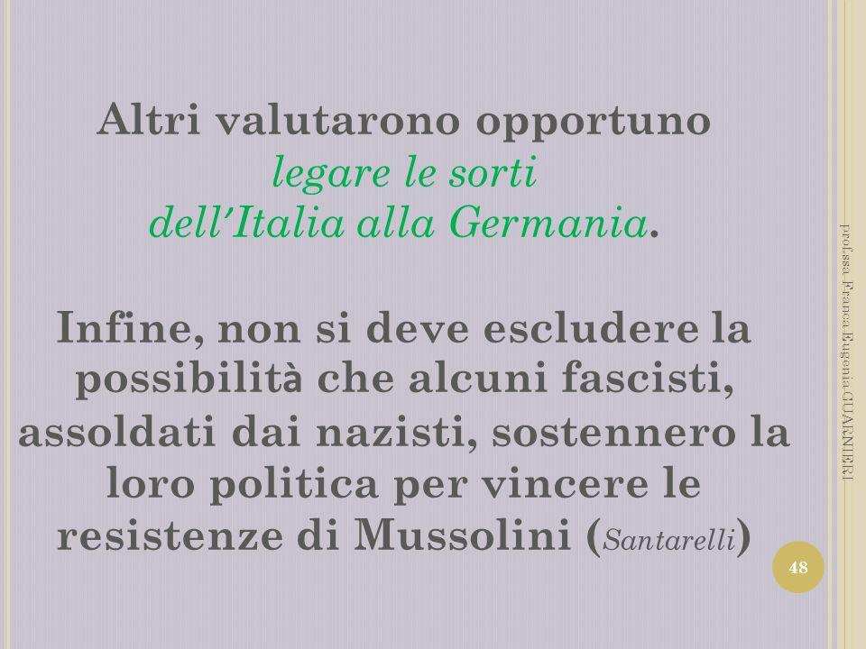 Altri valutarono opportuno legare le sorti dell Italia alla Germania. Infine, non si deve escludere la possibilit à che alcuni fascisti, assoldati dai