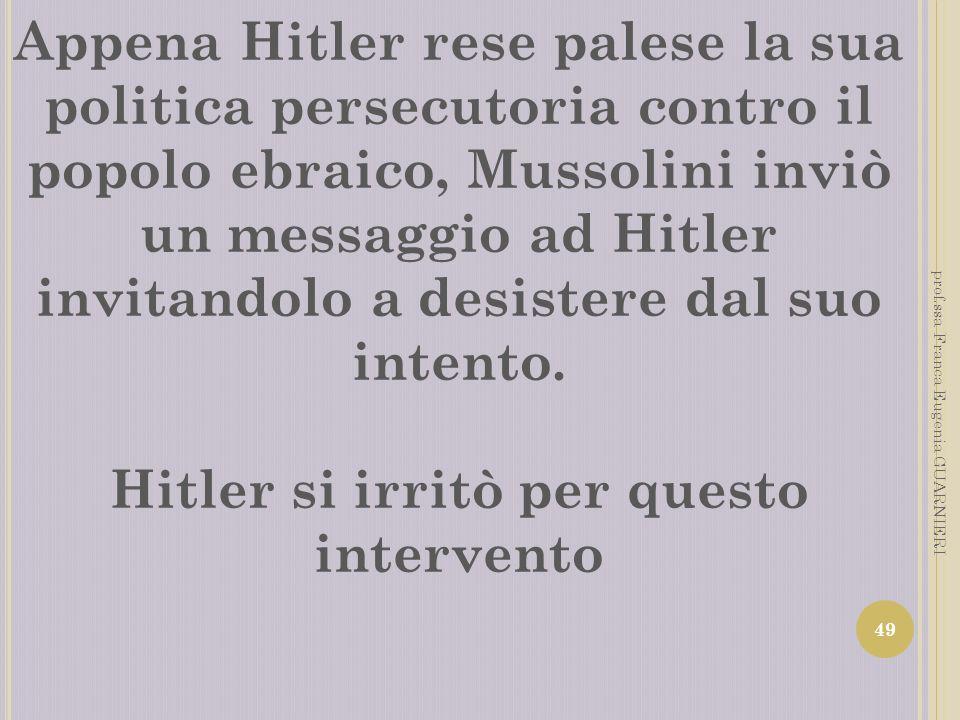 Appena Hitler rese palese la sua politica persecutoria contro il popolo ebraico, Mussolini inviò un messaggio ad Hitler invitandolo a desistere dal su